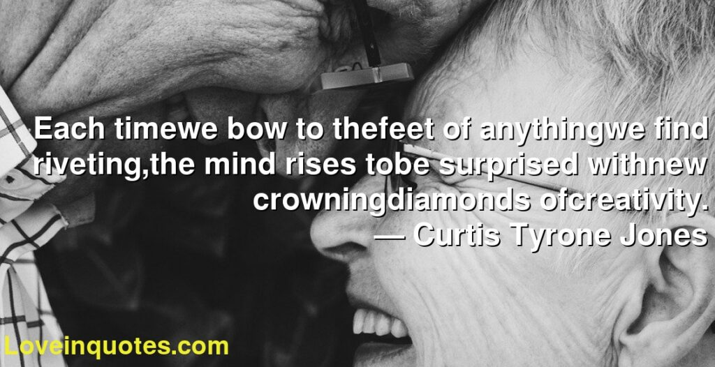 Each timewe bow to thefeet of anythingwe find riveting,the mind rises tobe surprised withnew crowningdiamonds ofcreativity.      ― Curtis Tyrone Jones