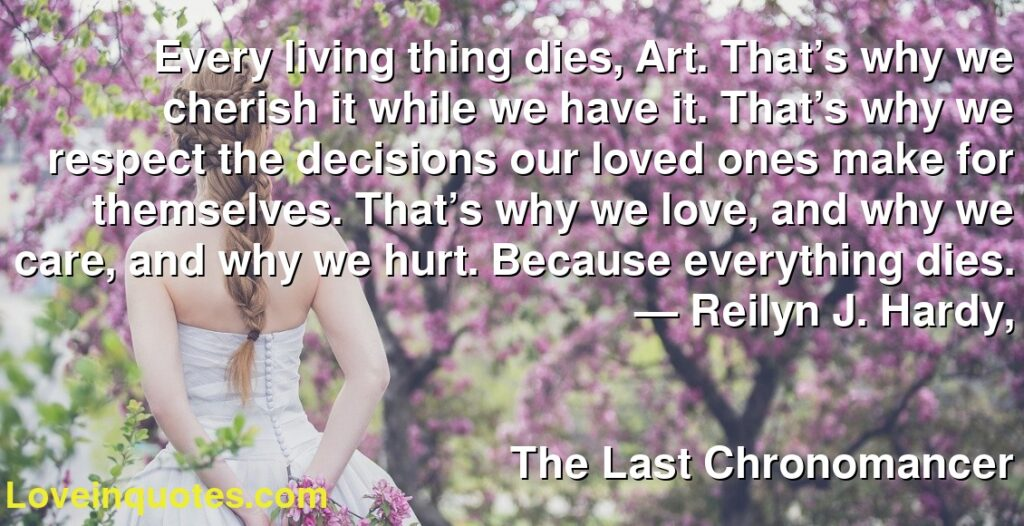 Every living thing dies, Art. That's why we cherish it while we have it. That's why we respect the decisions our loved ones make for themselves. That's why we love, and why we care, and why we hurt. Because everything dies.      ― Reilyn J. Hardy,               The Last Chronomancer