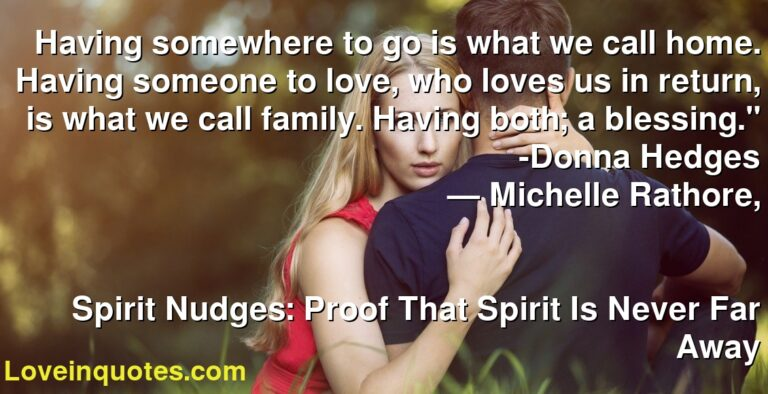 """Having somewhere to go is what we call home. Having someone to love, who loves us in return, is what we call family. Having both; a blessing."""" -Donna Hedges ― Michelle Rathore, Spirit Nudges: Proof That Spirit Is Never Far Away"""
