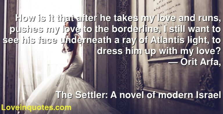 How is it that after he takes my love and runs, pushes my love to the borderline, I still want to see his face underneath a ray of Atlantis light, to dress him up with my love? ― Orit Arfa, The Settler: A novel of modern Israel