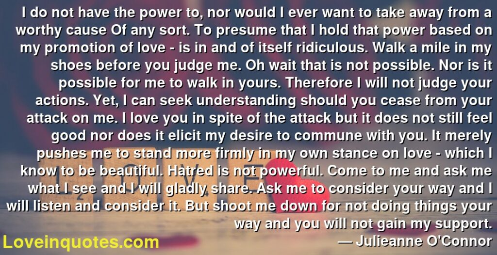 I do not have the power to, nor would I ever want to take away from a worthy cause Of any sort. To presume that I hold that power based on my promotion of love - is in and of itself ridiculous. Walk a mile in my shoes before you judge me. Oh wait that is not possible. Nor is it possible for me to walk in yours. Therefore I will not judge your actions. Yet, I can seek understanding should you cease from your attack on me. I love you in spite of the attack but it does not still feel good nor does it elicit my desire to commune with you. It merely pushes me to stand more firmly in my own stance on love - which I know to be beautiful. Hatred is not powerful. Come to me and ask me what I see and I will gladly share. Ask me to consider your way and I will listen and consider it. But shoot me down for not doing things your way and you will not gain my support.      ― Julieanne O'Connor