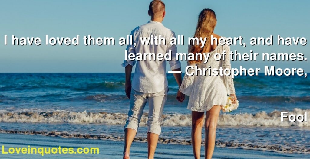 I have loved them all, with all my heart, and have learned many of their names.      ― Christopher Moore,               Fool