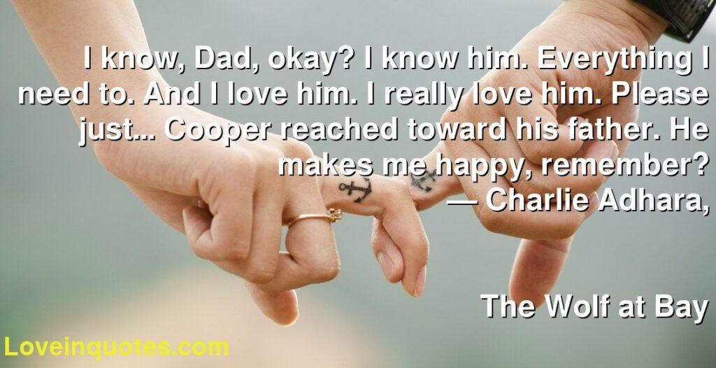 I know, Dad, okay? I know him. Everything I need to. And I love him. I really love him. Please just... Cooper reached toward his father. He makes me happy, remember?      ― Charlie Adhara,               The Wolf at Bay