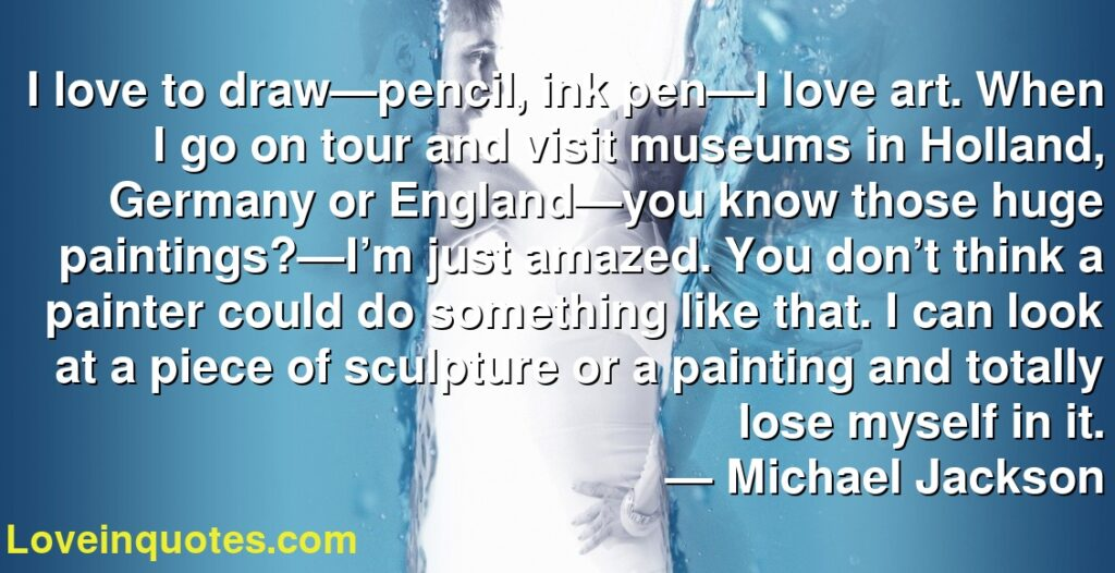 I love to draw—pencil, ink pen—I love art. When I go on tour and visit museums in Holland, Germany or England—you know those huge paintings?—I'm just amazed. You don't think a painter could do something like that. I can look at a piece of sculpture or a painting and totally lose myself in it.      ― Michael  Jackson