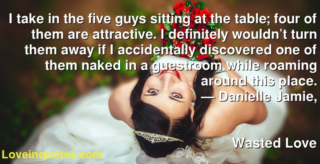 I take in the five guys sitting at the table; four of them are attractive. I definitely wouldn't turn them away if I accidentally discovered one of them naked in a guestroom while roaming around this place.      ― Danielle Jamie,               Wasted Love