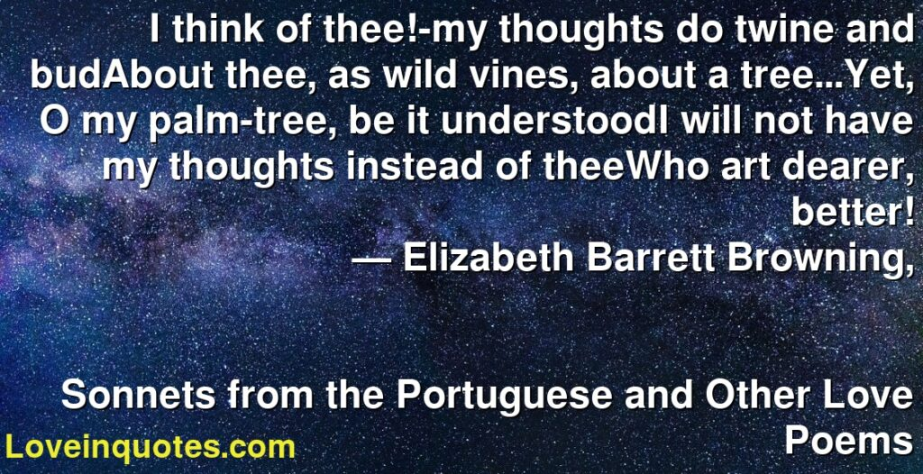 I think of thee!-my thoughts do twine and budAbout thee, as wild vines, about a tree...Yet, O my palm-tree, be it understoodI will not have my thoughts instead of theeWho art dearer, better!      ― Elizabeth Barrett Browning,               Sonnets from the Portuguese and Other Love Poems