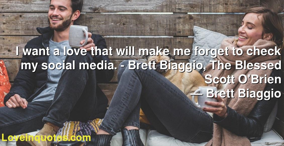 I want a love that will make me forget to check my social media. - Brett Biaggio, The Blessed Scott O'Brien ― Brett Biaggio