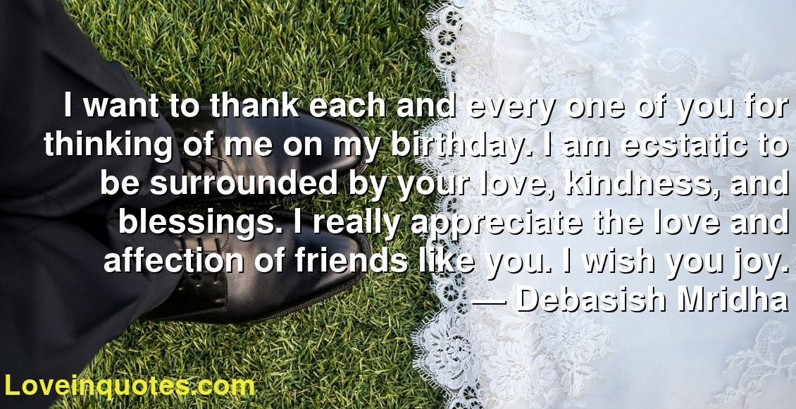 I want to thank each and every one of you for thinking of me on my birthday. I am ecstatic to be surrounded by your love, kindness, and blessings. I really appreciate the love and affection of friends like you. I wish you joy. ― Debasish Mridha