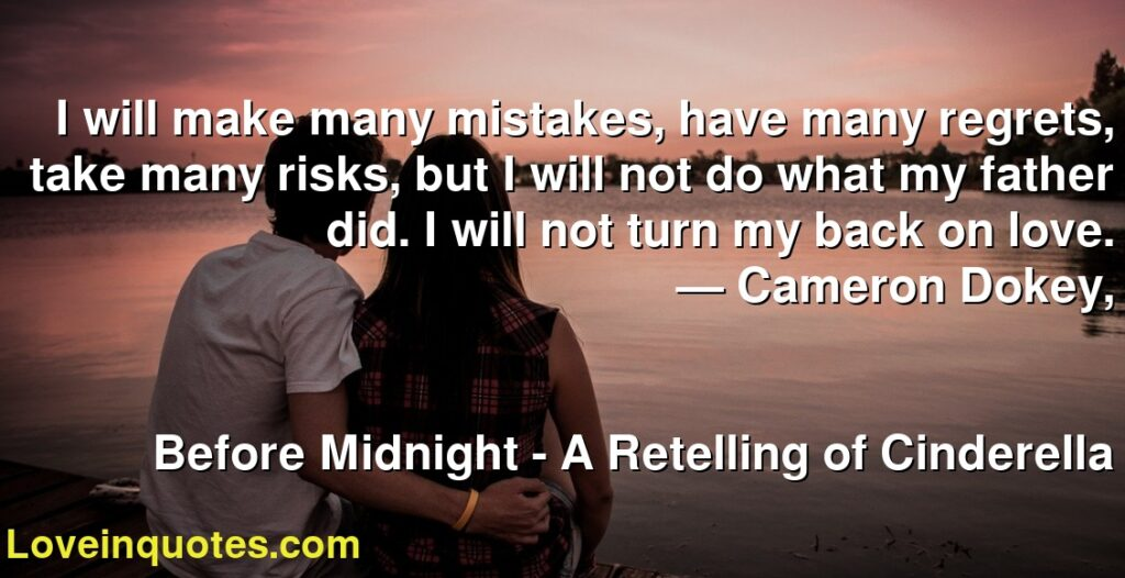 I will make many mistakes, have many regrets, take many risks, but I will not do what my father did. I will not turn my back on love.      ― Cameron Dokey,               Before Midnight - A Retelling of Cinderella