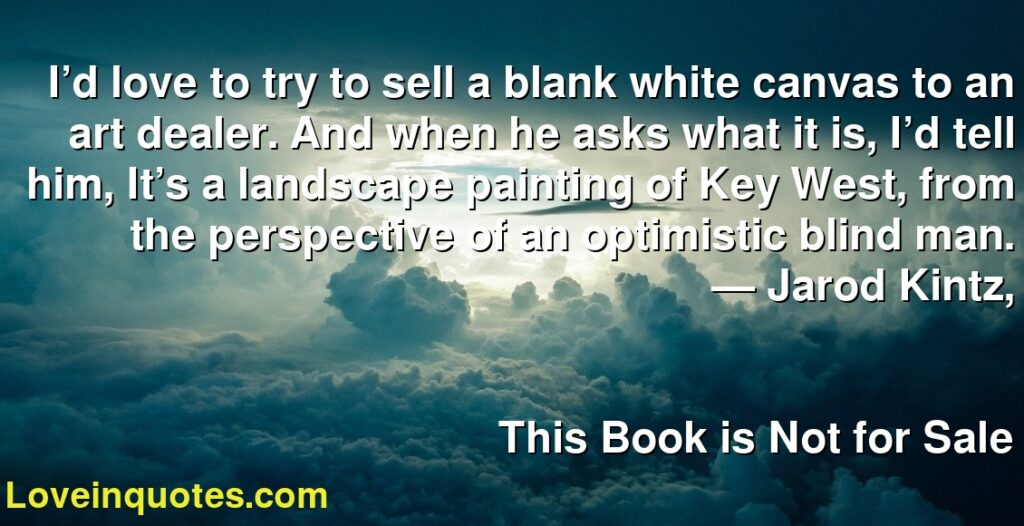 I'd love to try to sell a blank white canvas to an art dealer. And when he asks what it is, I'd tell him, It's a landscape painting of Key West, from the perspective of an optimistic blind man.      ― Jarod Kintz,               This Book is Not for Sale