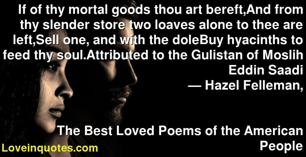 If of thy mortal goods thou art bereft,And from thy slender store two loaves alone to thee are left,Sell one, and with the doleBuy hyacinths to feed thy soul.Attributed to the Gulistan of Moslih Eddin Saadi      ― Hazel Felleman,               The Best Loved Poems of the American People
