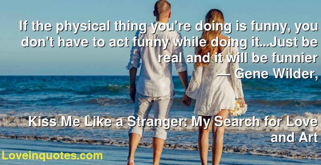 If the physical thing you're doing is funny, you don't have to act funny while doing it...Just be real and it will be funnier      ― Gene Wilder,               Kiss Me Like a Stranger: My Search for Love and Art