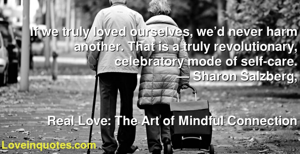If we truly loved ourselves, we'd never harm another. That is a truly revolutionary, celebratory mode of self-care.      ― Sharon Salzberg,               Real Love: The Art of Mindful Connection