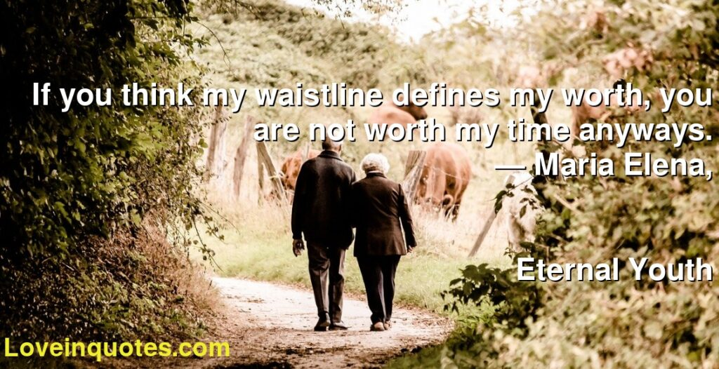 If you think my waistline defines my worth, you are not worth my time anyways.      ― Maria Elena,               Eternal Youth