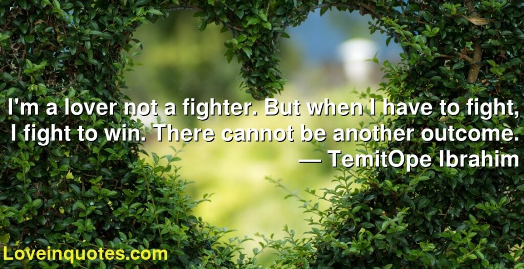 I'm a lover not a fighter. But when I have to fight, I fight to win. There cannot be another outcome.      ― TemitOpe Ibrahim