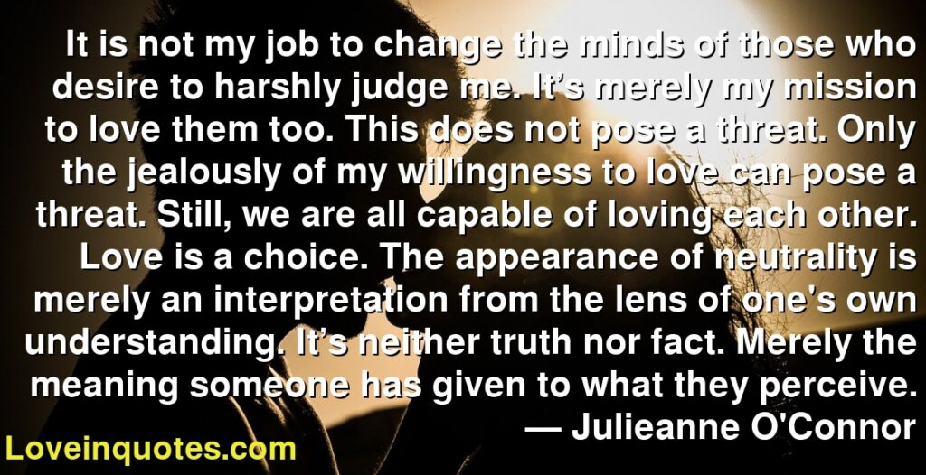 It is not my job to change the minds of those who desire to harshly judge me. It's merely my mission to love them too. This does not pose a threat. Only the jealously of my willingness to love can pose a threat. Still, we are all capable of loving each other. Love is a choice. The appearance of neutrality is merely an interpretation from the lens of one's own understanding. It's neither truth nor fact. Merely the meaning someone has given to what they perceive.      ― Julieanne O'Connor