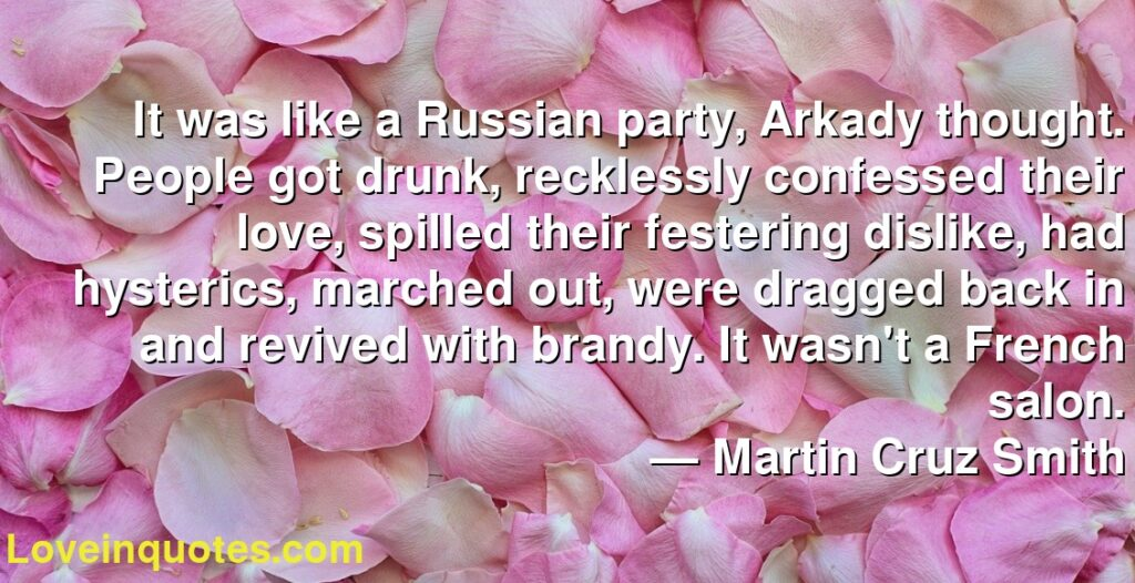 It was like a Russian party, Arkady thought. People got drunk, recklessly confessed their love, spilled their festering dislike, had hysterics, marched out, were dragged back in and revived with brandy. It wasn't a French salon.      ― Martin Cruz Smith