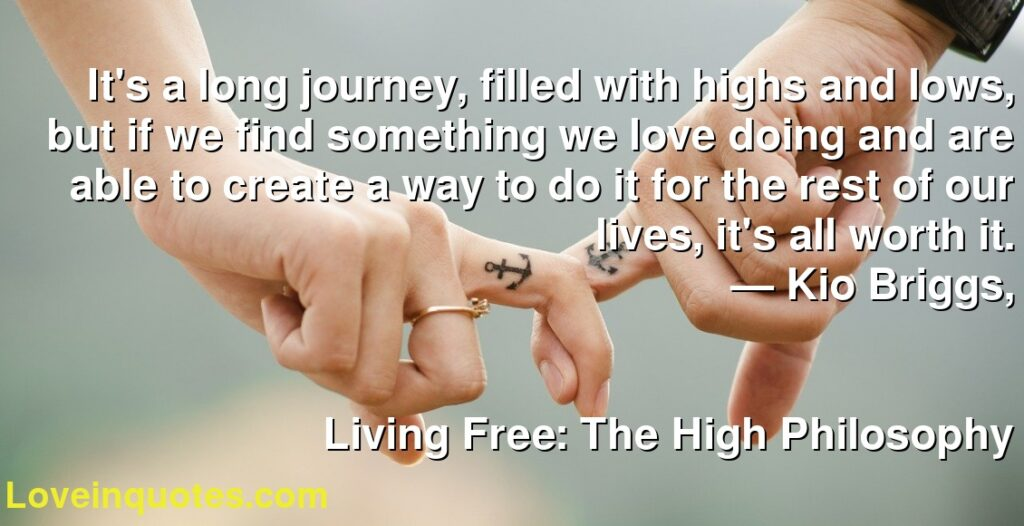It's a long journey, filled with highs and lows, but if we find something we love doing and are able to create a way to do it for the rest of our lives, it's all worth it.      ― Kio Briggs,               Living Free: The High Philosophy