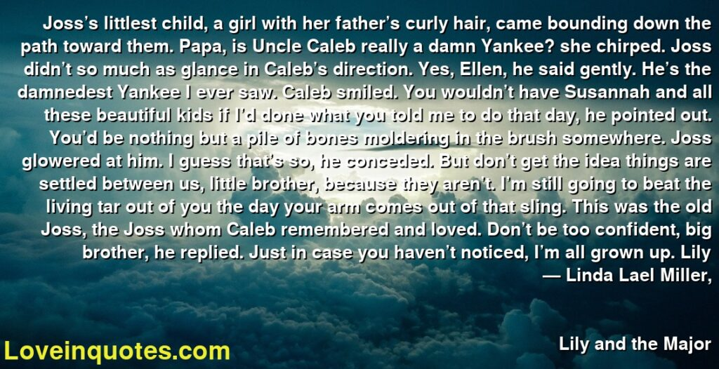 Joss's littlest child, a girl with her father's curly hair, came bounding down the path toward them. Papa, is Uncle Caleb really a damn Yankee? she chirped. Joss didn't so much as glance in Caleb's direction. Yes, Ellen, he said gently. He's the damnedest Yankee I ever saw. Caleb smiled. You wouldn't have Susannah and all these beautiful kids if I'd done what you told me to do that day, he pointed out. You'd be nothing but a pile of bones moldering in the brush somewhere. Joss glowered at him. I guess that's so, he conceded. But don't get the idea things are settled between us, little brother, because they aren't. I'm still going to beat the living tar out of you the day your arm comes out of that sling. This was the old Joss, the Joss whom Caleb remembered and loved. Don't be too confident, big brother, he replied. Just in case you haven't noticed, I'm all grown up. Lily      ― Linda Lael Miller,               Lily and the Major