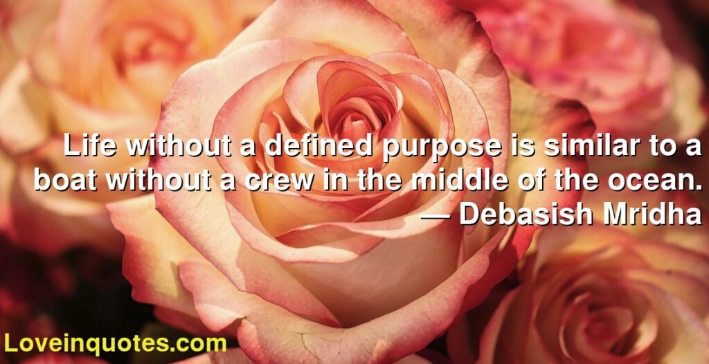 Life without a defined purpose is similar to a boat without a crew in the middle of the ocean.      ― Debasish Mridha