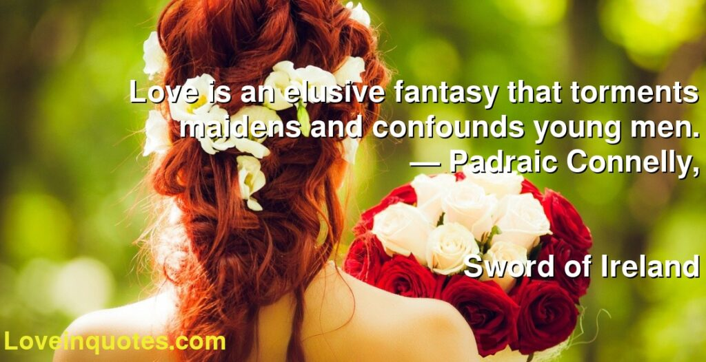 Love is an elusive fantasy that torments maidens and confounds young men.      ― Padraic Connelly,               Sword of Ireland