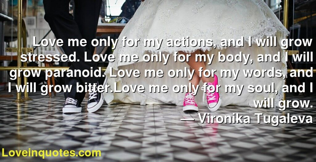 Love me only for my actions, and I will grow stressed. Love me only for my body, and I will grow paranoid. Love me only for my words, and I will grow bitter.Love me only for my soul, and I will grow.      ― Vironika Tugaleva