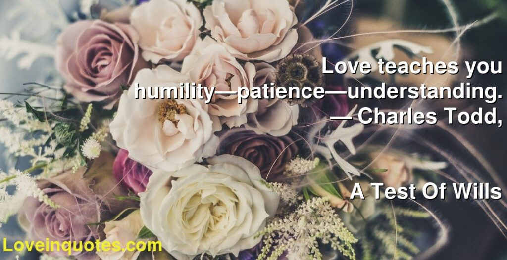 Love teaches you humility—patience—understanding.      ― Charles Todd,               A Test Of Wills