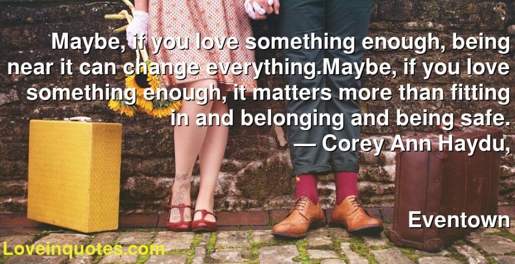 Maybe, if you love something enough, being near it can change everything.Maybe, if you love something enough, it matters more than fitting in and belonging and being safe.      ― Corey Ann Haydu,               Eventown