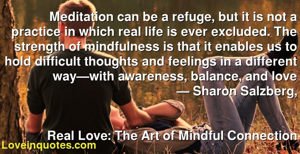 Meditation can be a refuge, but it is not a practice in which real life is ever excluded. The strength of mindfulness is that it enables us to hold difficult thoughts and feelings in a different way—with awareness, balance, and love      ― Sharon Salzberg,               Real Love: The Art of Mindful Connection