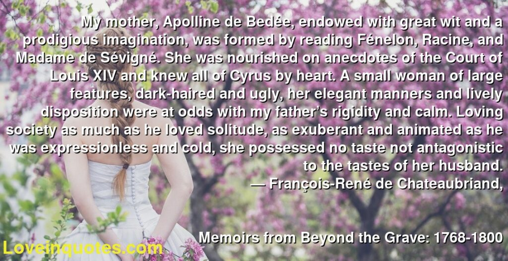 My mother, Apolline de Bedée, endowed with great wit and a prodigious imagination, was formed by reading Fénelon, Racine, and Madame de Sévigné. She was nourished on anecdotes of the Court of Louis XIV and knew all of Cyrus by heart. A small woman of large features, dark-haired and ugly, her elegant manners and lively disposition were at odds with my father's rigidity and calm. Loving society as much as he loved solitude, as exuberant and animated as he was expressionless and cold, she possessed no taste not antagonistic to the tastes of her husband.      ― François-René de Chateaubriand,               Memoirs from Beyond the Grave: 1768-1800