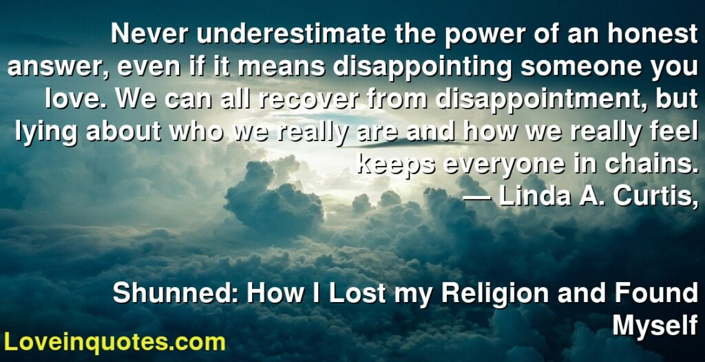 Never underestimate the power of an honest answer, even if it means disappointing someone you love. We can all recover from disappointment, but lying about who we really are and how we really feel keeps everyone in chains.      ― Linda A. Curtis,               Shunned: How I Lost my Religion and Found Myself