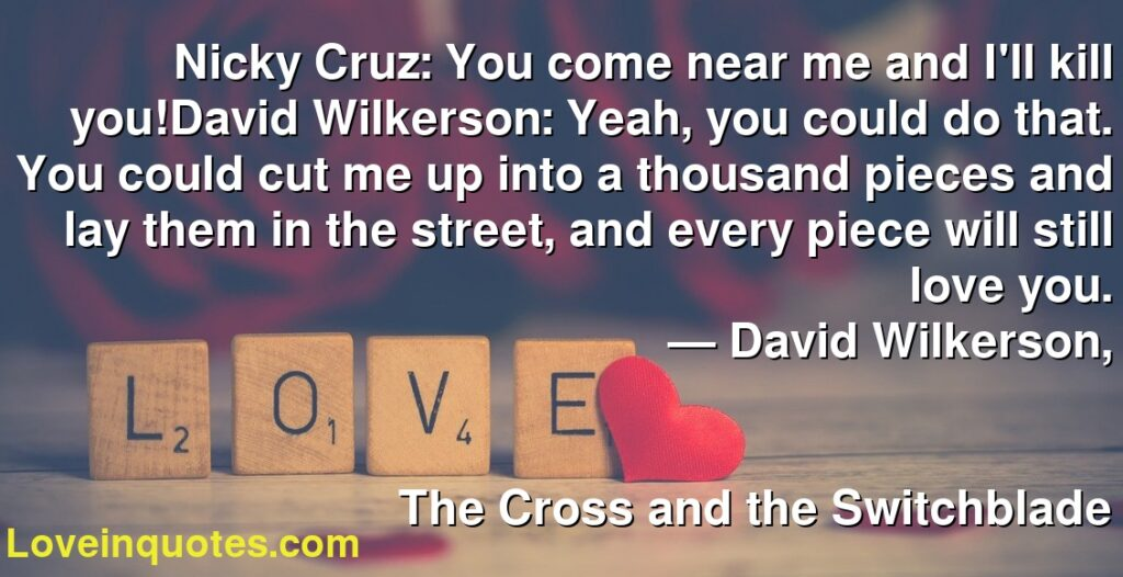 Nicky Cruz: You come near me and I'll kill you!David Wilkerson: Yeah, you could do that. You could cut me up into a thousand pieces and lay them in the street, and every piece will still love you.      ― David Wilkerson,               The Cross and the Switchblade