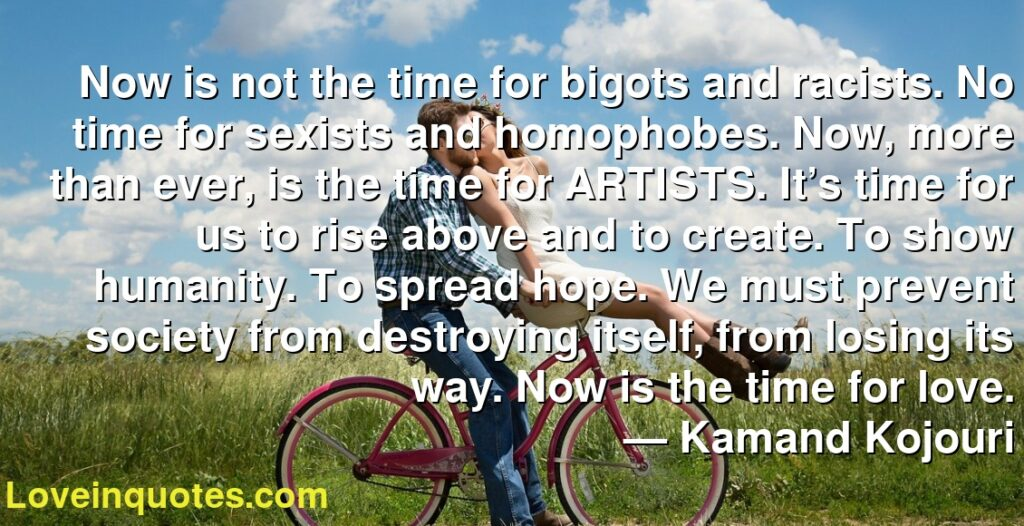 Now is not the time for bigots and racists. No time for sexists and homophobes. Now, more than ever, is the time for ARTISTS. It's time for us to rise above and to create. To show humanity. To spread hope. We must prevent society from destroying itself, from losing its way. Now is the time for love.      ― Kamand Kojouri