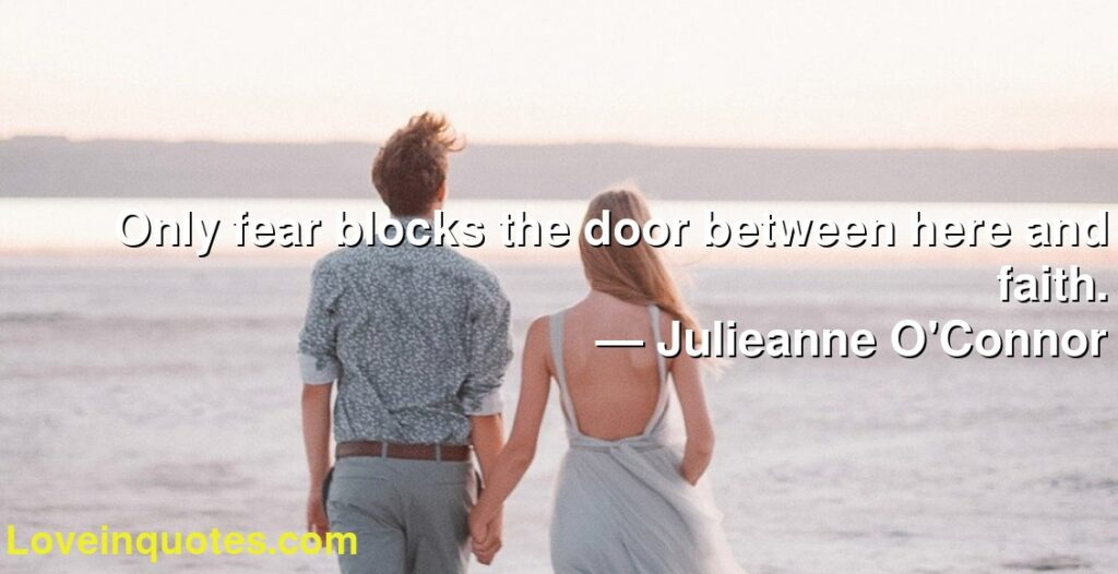 Only fear blocks the door between here and faith.      ― Julieanne O'Connor