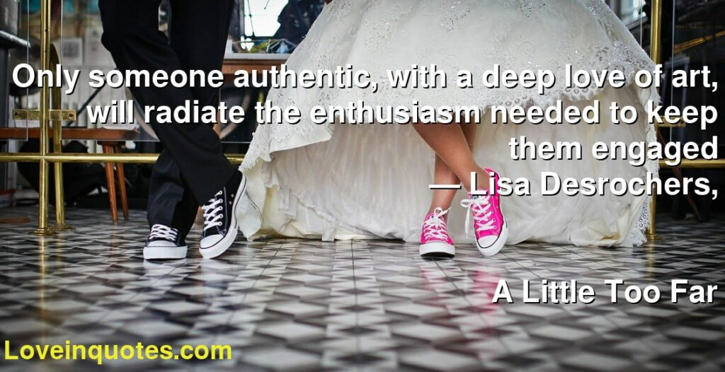 Only someone authentic, with a deep love of art, will radiate the enthusiasm needed to keep them engaged      ― Lisa Desrochers,               A Little Too Far