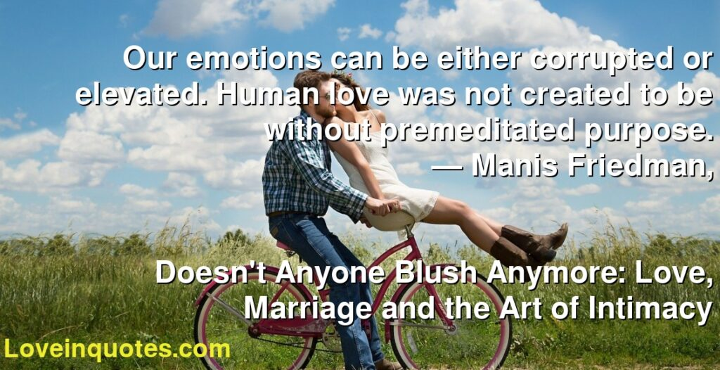 Our emotions can be either corrupted or elevated. Human love was not created to be without premeditated purpose.      ― Manis Friedman,               Doesn't Anyone Blush Anymore: Love, Marriage and the Art of Intimacy