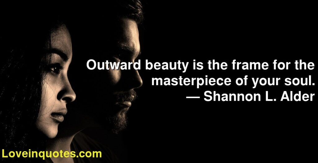 Outward beauty is the frame for the masterpiece of your soul.      ― Shannon L. Alder