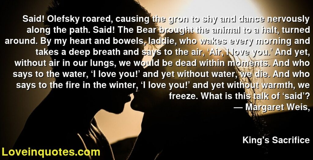 Said! Olefsky roared, causing the gron to shy and dance nervously along the path. Said! The Bear brought the animal to a halt, turned around. By my heart and bowels, laddie, who wakes every morning and takes a deep breath and says to the air, 'Air, I love you.' And yet, without air in our lungs, we would be dead within moments. And who says to the water, 'I love you!' and yet without water, we die. And who says to the fire in the winter, 'I love you!' and yet without warmth, we freeze. What is this talk of 'said'?      ― Margaret Weis,               King's Sacrifice