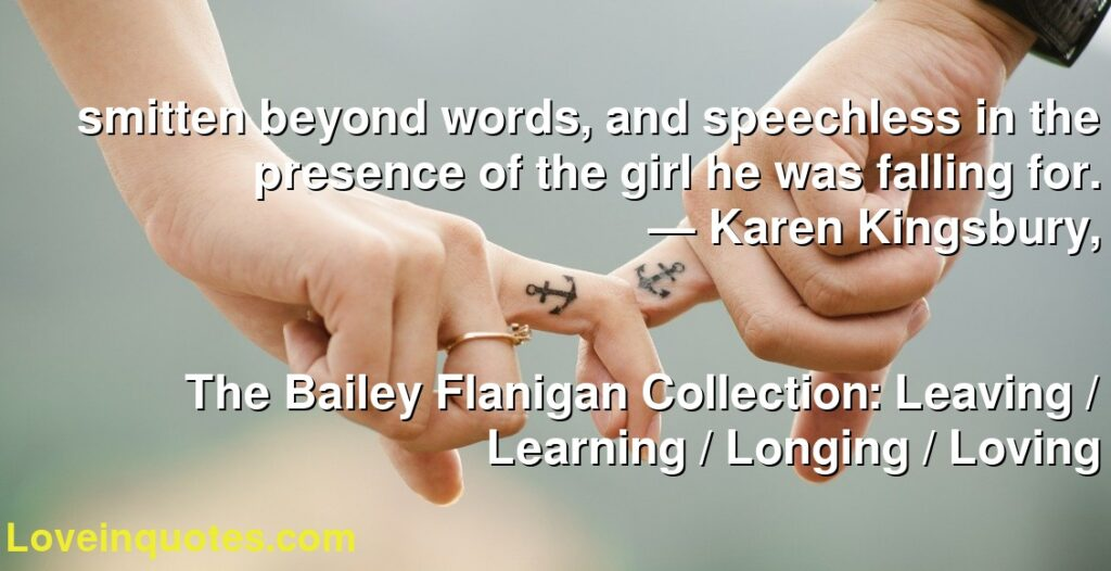 smitten beyond words, and speechless in the presence of the girl he was falling for.      ― Karen Kingsbury,               The Bailey Flanigan Collection: Leaving / Learning / Longing / Loving