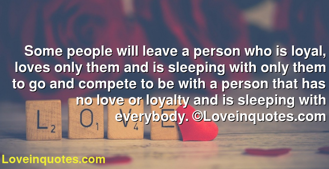 Some people will leave a person who is loyal, loves only them and is sleeping with only them to go and compete to be with a person that has no love or loyalty and is sleeping with everybody. ©Loveinquotes.com