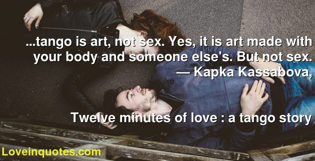 ...tango is art, not sex. Yes, it is art made with your body and someone else's. But not sex.      ― Kapka Kassabova,               Twelve minutes of love : a tango story