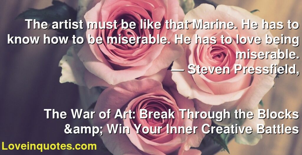 The artist must be like that Marine. He has to know how to be miserable. He has to love being miserable.      ― Steven Pressfield,               The War of Art: Break Through the Blocks & Win Your Inner Creative Battles