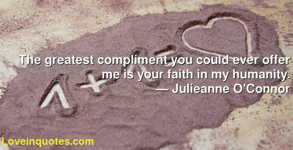 The greatest compliment you could ever offer me is your faith in my humanity.      ― Julieanne O'Connor