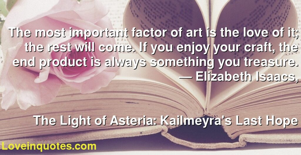 The most important factor of art is the love of it; the rest will come. If you enjoy your craft, the end product is always something you treasure.      ― Elizabeth Isaacs,               The Light of Asteria: Kailmeyra's Last Hope
