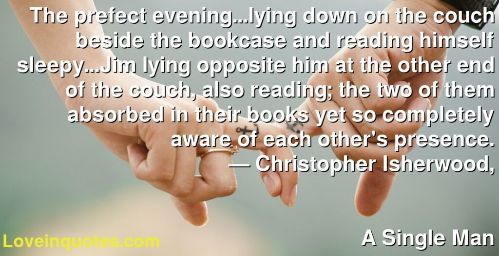 The prefect evening...lying down on the couch beside the bookcase and reading himself sleepy...Jim lying opposite him at the other end of the couch, also reading; the two of them absorbed in their books yet so completely aware of each other's presence.      ― Christopher Isherwood,               A Single Man