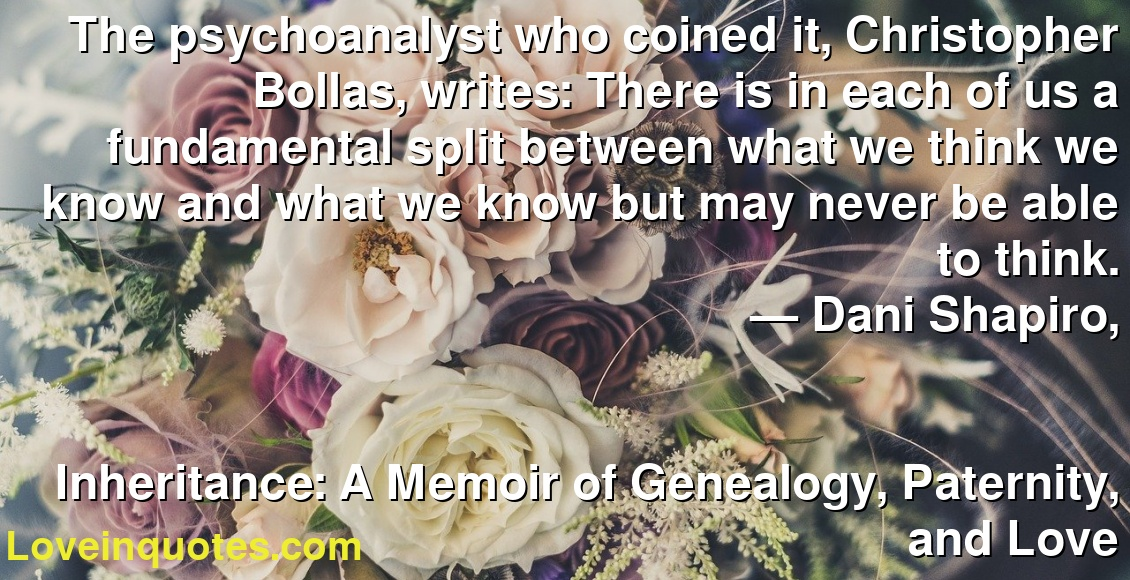 The psychoanalyst who coined it, Christopher Bollas, writes: There is in each of us a fundamental split between what we think we know and what we know but may never be able to think. ― Dani Shapiro, Inheritance: A Memoir of Genealogy, Paternity, and Love
