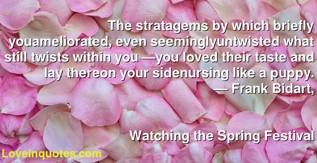 The stratagems by which briefly youameliorated, even seeminglyuntwisted what still twists within you —you loved their taste and lay thereon your sidenursing like a puppy.      ― Frank Bidart,               Watching the Spring Festival