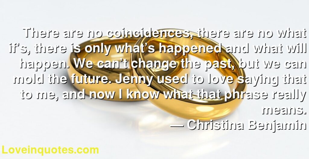 There are no coincidences, there are no what if's, there is only what's happened and what will happen. We can't change the past, but we can mold the future. Jenny used to love saying that to me, and now I know what that phrase really means.      ― Christina Benjamin