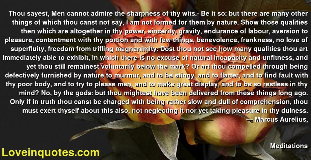 Thou sayest, Men cannot admire the sharpness of thy wits.- Be it so: but there are many other things of which thou canst not say, I am not formed for them by nature. Show those qualities then which are altogether in thy power, sincerity, gravity, endurance of labour, aversion to pleasure, contentment with thy portion and with few things, benevolence, frankness, no love of superfluity, freedom from trifling magnanimity. Dost thou not see how many qualities thou art immediately able to exhibit, in which there is no excuse of natural incapacity and unfitness, and yet thou still remainest voluntarily below the mark? Or art thou compelled through being defectively furnished by nature to murmur, and to be stingy, and to flatter, and to find fault with thy poor body, and to try to please men, and to make great display, and to be so restless in thy mind? No, by the gods: but thou mightest have been delivered from these things long ago. Only if in truth thou canst be charged with being rather slow and dull of comprehension, thou must exert thyself about this also, not neglecting it nor yet taking pleasure in thy dulness.      ― Marcus Aurelius,               Meditations