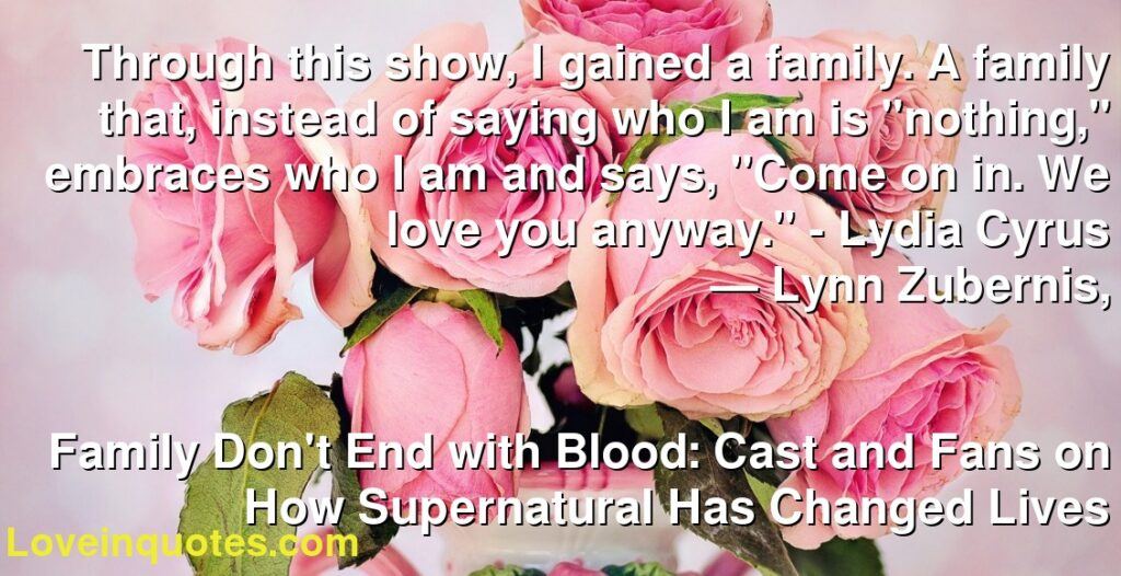 "Through this show, I gained a family. A family that, instead of saying who I am is ""nothing,"" embraces who I am and says, ""Come on in. We love you anyway."" - Lydia Cyrus      ― Lynn Zubernis,               Family Don't End with Blood: Cast and Fans on How Supernatural Has Changed Lives"